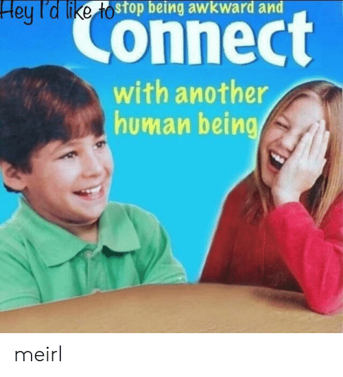 Awkward, MeIRL, and Another: Hey l'd like tostop being awkward and  Connect  with another  human being meirl
