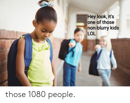 Dank, Lol, and Kids: Hey look, its  one of those  non-blurry kids  LOL those 1080 people.