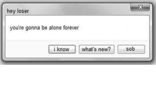Being Alone, Forever, and New: hey loser  you're gonna be alone forever  i knowwhat's new? sob