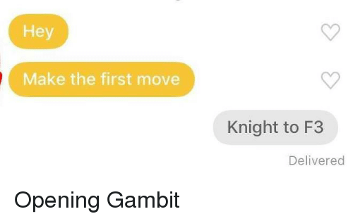 Gambit, Move, and First: Hey  Make the first move  Knight to F3  Delivered Opening Gambit