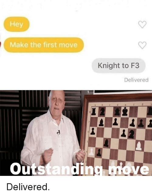 Move, First, and Make: Hey  Make the first move  Knight to F3  Delivered  Outstanding move Delivered.
