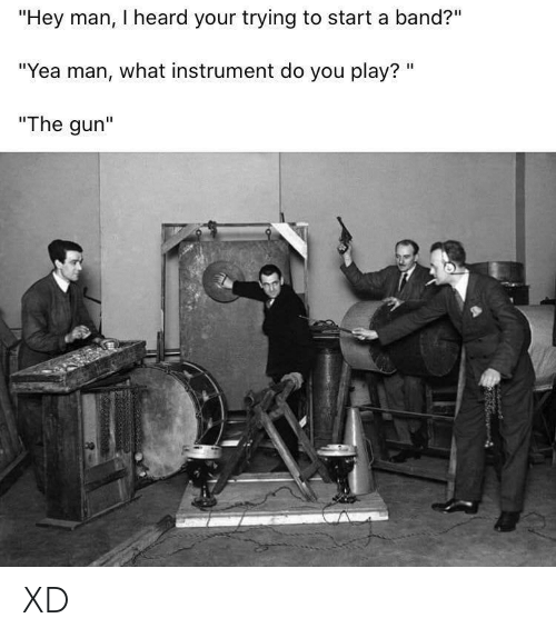 "gun: ""Hey man, I heard your trying to start a band?""  ""Yea man, what instrument do you play? ""  ""The gun"" XD"