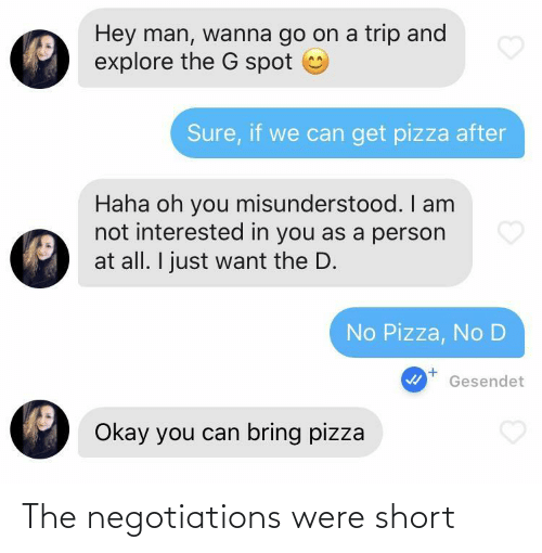 go on: Hey man, wanna go on a trip and  explore the G spot  Sure, if we can get pizza after  Haha oh you misunderstood. I am  not interested in you as a person  at all. I just want the D.  No Pizza, No D  Gesendet  Okay you can bring pizza The negotiations were short