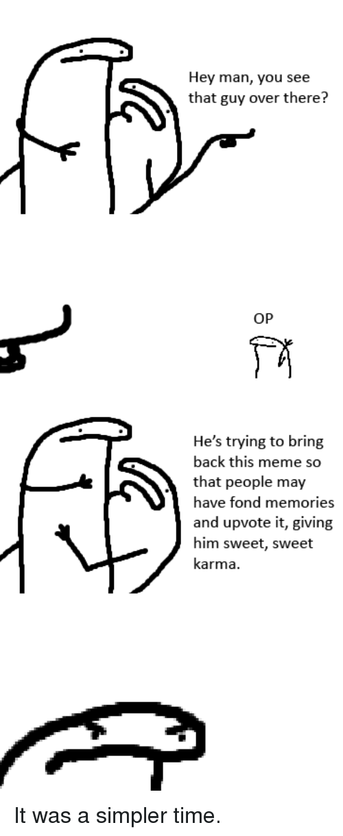 fond: Hey man, you see  that guy over there?  OP  He's trying to bring  back this meme so  that people may  ave fond memories  and upvote it, giving  him sweet, sweet  karma It was a simpler time.