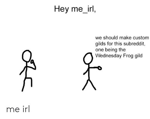 Wednesday, Irl, and Me IRL: Hey me_irl,  we should make custom  gilds for this subreddit,  one being the  Wednesday Frog gild me irl