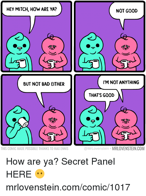 Bad, Memes, and Good: HEY MITCH, HOW ARE YA?  NOT GOOD  BUT NOT BAD EITHER  IM NOT ANYTHING  THAT'S GOOD  THIS COMIC MADE POSSIBLE THANKS TO MAX ENNIS  @MrLovenstein MRLOVENSTEIN.COM How are ya?  Secret Panel HERE 😶 mrlovenstein.com/comic/1017