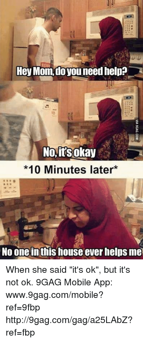 "Www 9Gag: Hey Mom, do you need help?  No, its okay  *10 Minutes later  No one inthis house ever helps me When she said ""it's ok"", but it's not ok. 9GAG Mobile App: www.9gag.com/mobile?ref=9fbp  http://9gag.com/gag/a25LAbZ?ref=fbp"