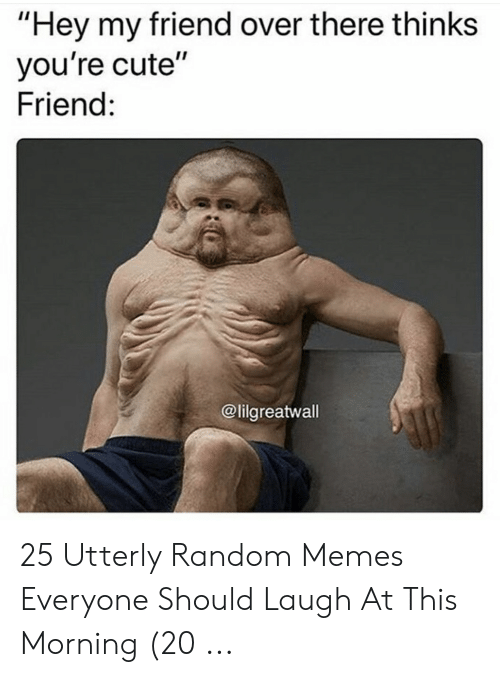 """Utterly Random: """"Hey my friend over there thinks  you're cute""""  Friend:  @lilgreatwall 25 Utterly Random Memes Everyone Should Laugh At This Morning (20 ..."""