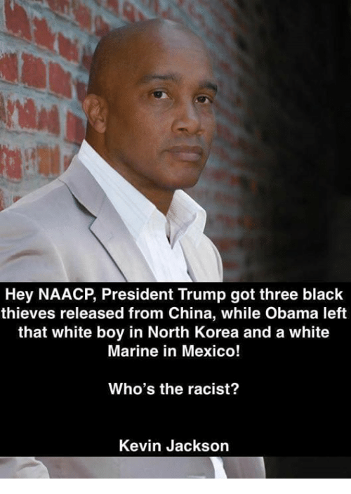 Memes, North Korea, and Obama: Hey NAACP, President Trump got three black  thieves released from China, while Obama left  that white boy in North Korea and a white  Marine in Mexico!  Who's the racist?  Kevin Jackson