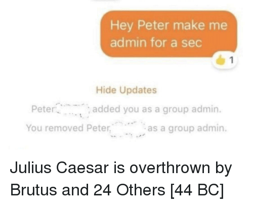 Julius Caesar: Hey Peter make me  admin for a sec  Hide Updates  Peter  You removed Peter  added you as a group admin.  as a group admin. Julius Caesar is overthrown by Brutus and 24 Others [44 BC]