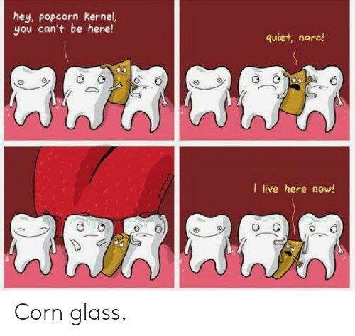 Here Now: hey, popcorn kernel,  you can't be here!  quiet, narc!  I live here now! Corn glass.