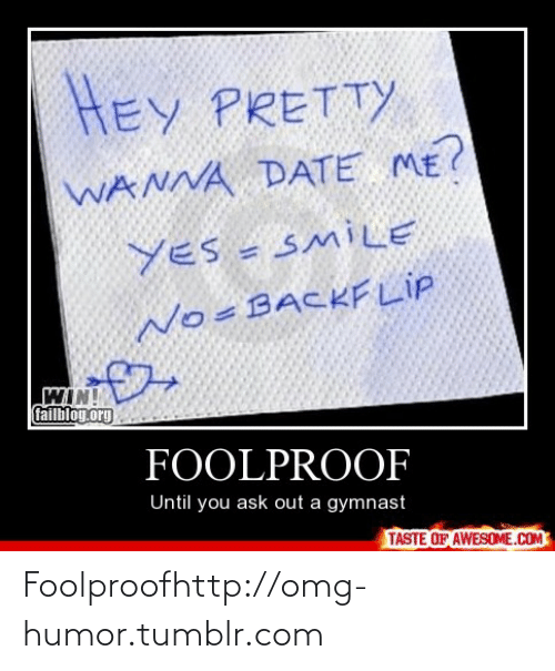 Wanna Date: HEY PRETTY  WANNA DATE ME?  YES = SMILE  No=BACKF LIP  WIN!  failbloy.org  FOOLPROOF  Until you ask out a gymnast  TASTE OF AWESOME.COM Foolproofhttp://omg-humor.tumblr.com
