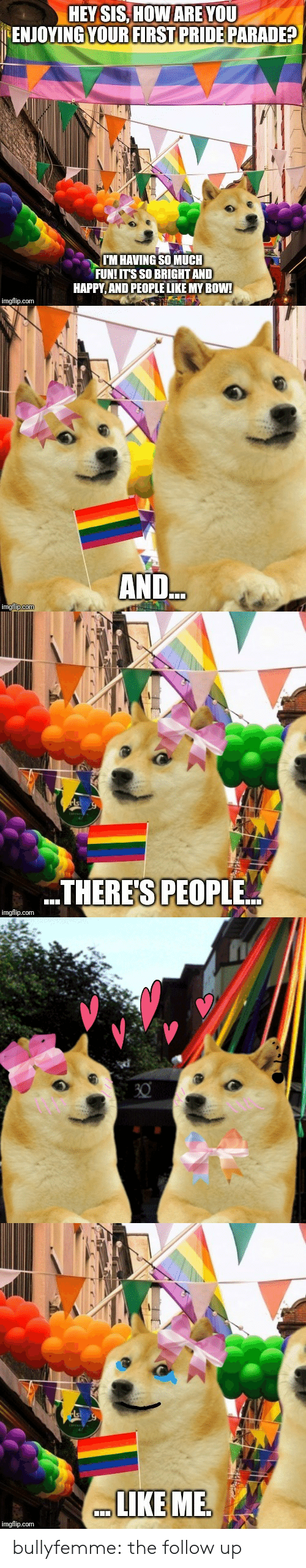 Tumblr, Blog, and Happy: HEY SIS, HOW ARE YOU  ENJOYING YOUR FIRST PRIDE PARADE?  T'M HAVING SO MUCH  FUNIITS SO BRIGHT AND  HAPPY, AND PEOPLE LIKE MY BOW!  imgflip.com   AND.   THERE'S PEOPLE..  imgflip.com   LIKEME  imgflip.com bullyfemme:  the follow up