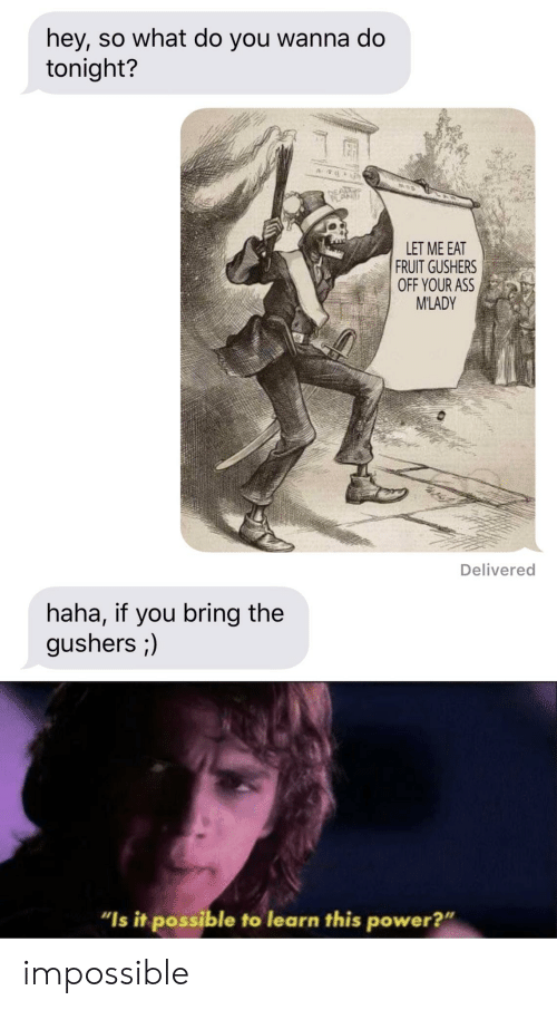 "Ass, Power, and Haha: hey, so what do you wanna do  tonight?  LET ME EAT  FRUIT GUSHERS  OFF YOUR ASS  M'LADY  Delivered  haha, if you bring the  gushers ;)  ""Is it possible to learn this power?"" impossible"