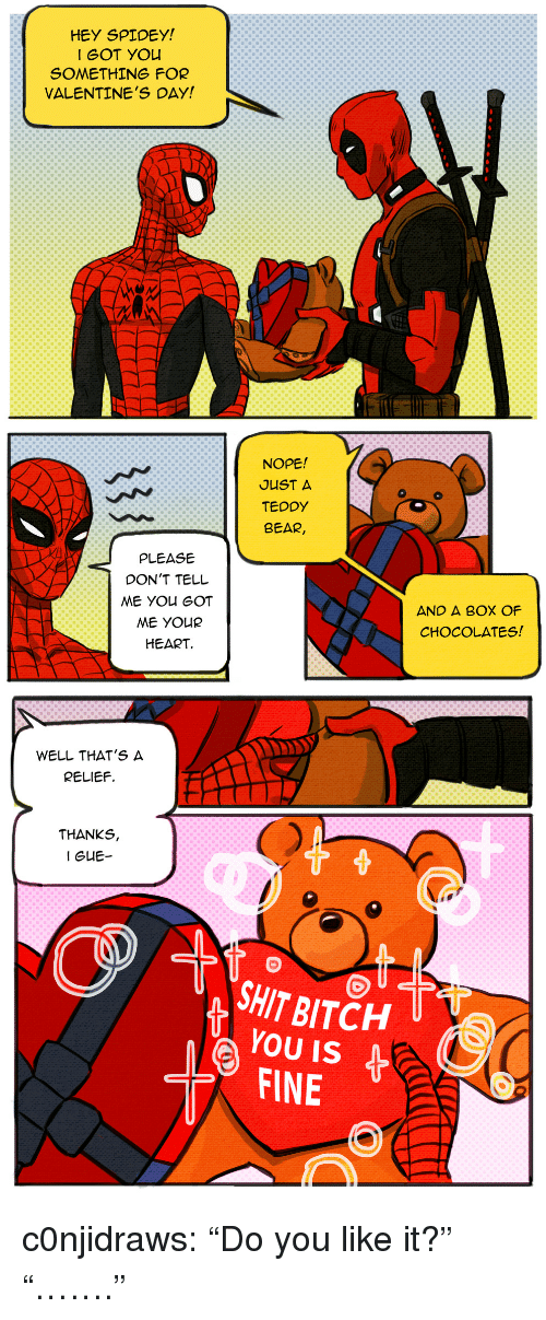 """Bitch, Shit, and Tumblr: HEY SPIDEY  I GOT YOu  SOMETHING FOR  VALENTINE'S DAY!  NOPE!  JUST A  TEDDY  BEAR  PLEASE  DON'T TELL  AND A BOX OF  CHOCOLATES  ME YOUR  HEART   WELL THAT'S A  RELIEF.  THANKS,  SHIT BITCH U  YOU IS  FINE  ( c0njidraws:  """"Do you like it?"""" """"……."""""""