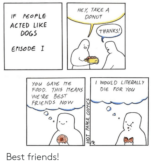 donut: HEY TAKE A  DONUT  PEOPLE  IF  ACTED LIKE  THANKS!  DOGS  ErisoDE I  I WOULD LITERALLY  You GAYE ME  FOOD. THIS MEANS  WE'RE BEST  FRIENDS NOw  DIE FOR You  HOT PAPER COTICS Best friends!