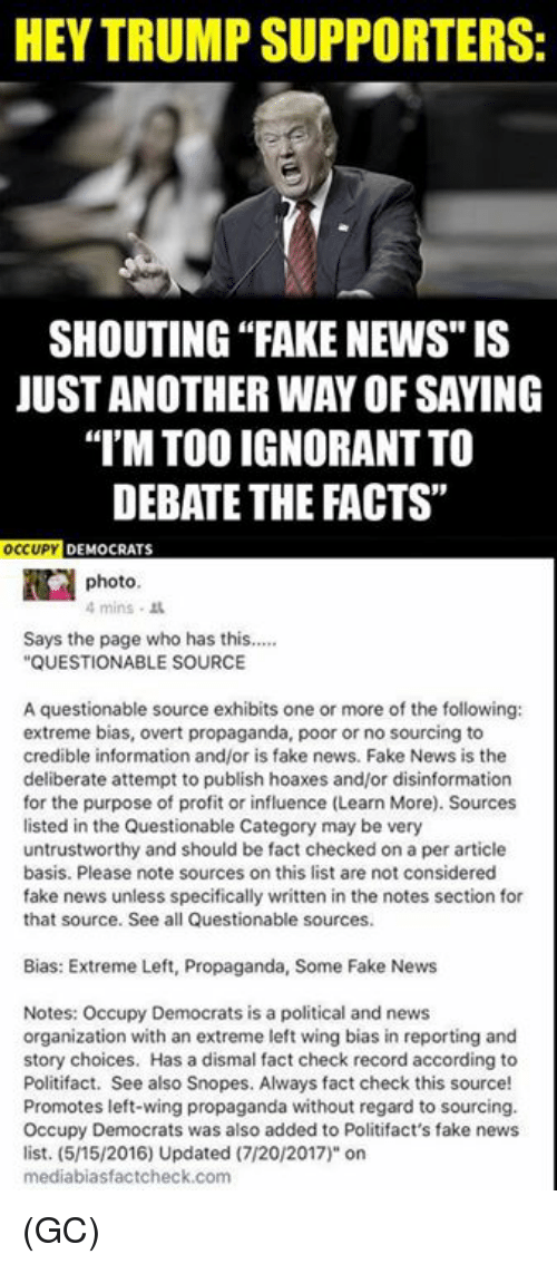 """Fact Check: HEY TRUMP SUPPORTERS:  SHOUTING """"FAKE NEWS"""" IS  JUST ANOTHER WAY OF SAYING  I'M TOO IGNORANT TO  DEBATE THE FACTS""""  OCUP DEMOCRATS  photo  4mins .  Says the page who has this....  QUESTIONABLE SOURCE  A questionable source exhibits one or more of the following:  extreme bias, overt propaganda, poor or no sourcing to  credible information and/or is fake news. Fake News is the  deliberate attempt to publish hoaxes and/or disinformation  for the purpose of profit or influence (Learn More). Sources  listed in the Questionable Category may be very  untrustworthy and should be fact checked on a per article  basis. Please note sources on this list are not considered  fake news unless specifically written in the notes section for  that source. See all Questionable sources.  Bias: Extreme Left, Propaganda, Some Fake News  Notes: Occupy Democrats is a political and news  organization with an extreme left wing bias in reporting and  story choices. Has a dismal fact check record according to  Politifact. See also Snopes. Always fact check this source!  Promotes left-wing propaganda without regard to sourcing.  Occupy Democrats was also added to Politifact's fake news  list. (5/15/2016) Updated (7/20/2017)"""" on  mediabiasfactcheck.com (GC)"""