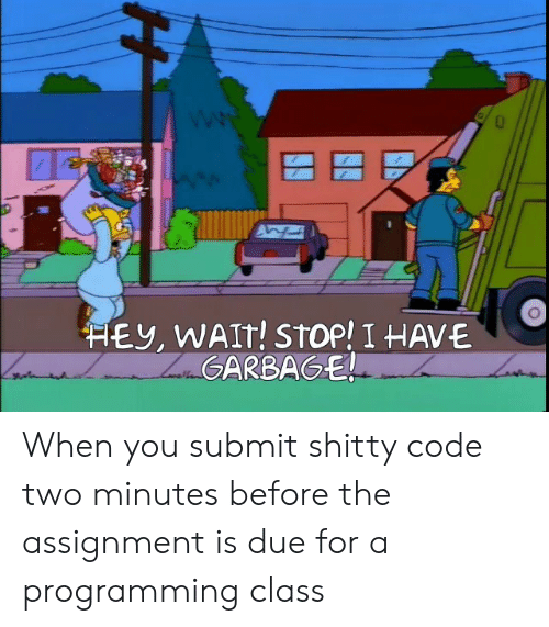 shitty: HEY, WAIT! STOP! I HAVE  ZaGARBAGE! When you submit shitty code two minutes before the assignment is due for a programming class
