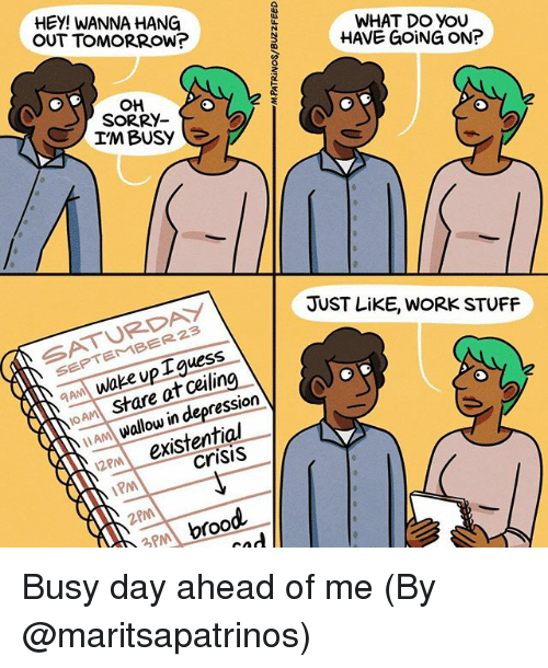 Busy Day: HEY! WANNA HANG  OUT TOMORROW?  WHAT DO YOU  HAVE GOING ON?  애  SORRY-  IM BUSY  SATURDAY  SEPTEMBER23  JUST LiKE, WORK STUFF  AM Wake up Iguess  JOAA stare at ceiling  am wallow in depression  2m existential  crisis  PM  2PM  3PM broo Busy day ahead of me (By @maritsapatrinos)