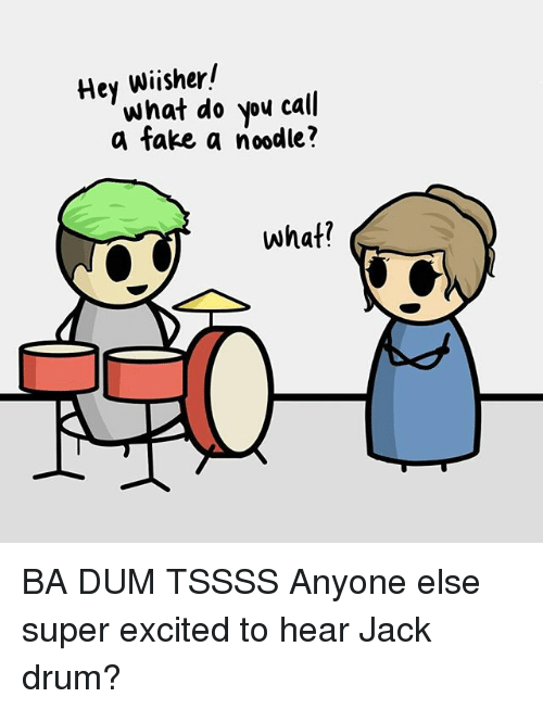 Ba Dum: Hey wisher!  what do you call  a fake, a noodle?  what? BA DUM TSSSS Anyone else super excited to hear Jack drum?