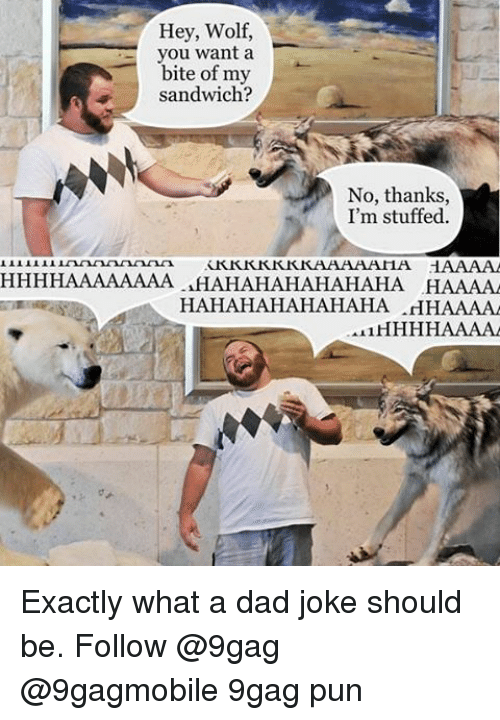 Dads Jokes: Hey, Wolf,  you want a  bite of my  sandwich?  No, thanks  I'm stuffed.  KKKKKKKKAAAAAHA HAAAA  HHHHAAAAAAAA HAHAHAHAHAHAHA HAAAAA  HAHAHAHAHAHAHA .HHAAAA  AL1 Exactly what a dad joke should be. Follow @9gag @9gagmobile 9gag pun