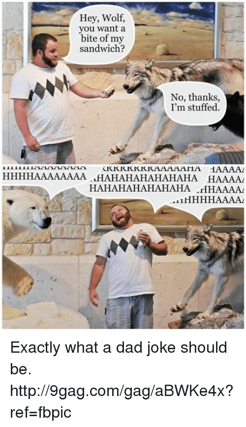 Dads Jokes: Hey, Wolf,  you want a  bite of my  sandwich?  No, thanks  I'm stuffed.  HAAAAAAAA HAHAHAHAHAHAHA  HAAAA  HAHAHAHAHAHAHA  .HHAAAAA  AL1HHHHAAALAL Exactly what a dad joke should be. http://9gag.com/gag/aBWKe4x?ref=fbpic