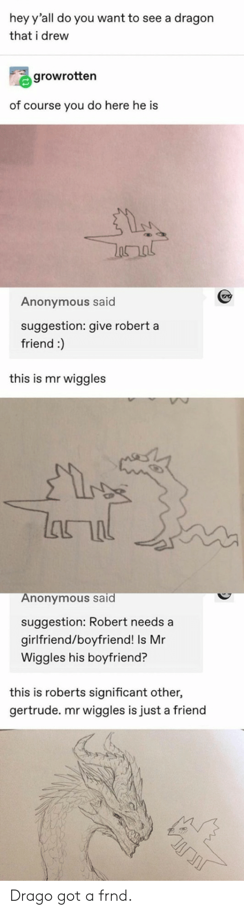 roberts: hey y'all do you want to see a dragon  that i drew  growrotten  of course you do here he is  Anonymous said  suggestion: give robert a  friend :)  this is mr wiggles  lanal  Anonymous said  suggestion: Robert needs a  girlfriend/boyfriend! Is Mr  Wiggles his boyfriend?  this is roberts significant other,  gertrude. mr wiggles is just a friend Drago got a frnd.