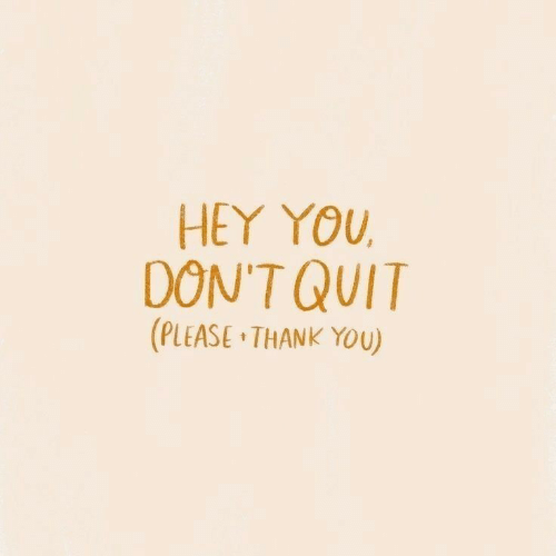 hey you: HEY YOU  DON'T QUIT  (PLEASE THANK YOU)