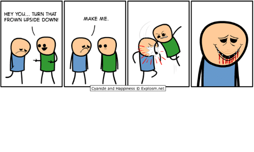 Frowning: HEY YOU... TURN THAT  FROWN UPSIDE DOWN!  MAKE ME.  Cyanide and Happiness © Explosm.neT