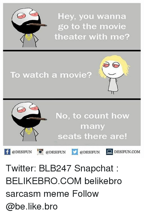 Be Like, Meme, and Memes: Hey, you wanna  go to the movie  theater with me?  To watch a movie?  No, to count how  many  seats there are!  K @DESIFUN 증@DESIFUN  @DESIFUN-DESIFUN.COM Twitter: BLB247 Snapchat : BELIKEBRO.COM belikebro sarcasm meme Follow @be.like.bro