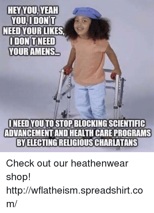Memes, 🤖, and Programs: HEY YOU,YEAH  YOU, DONT  NEED YOUR LIKES  IDONTNEED  YOUR AMENS  NEED YOUTOSTOPBLOCKING SCIENTIFIC  ADVANCEMENT AND HEALTHCARE PROGRAMS  BY ELECTING RELIGIOUS CHARLATANS Check out our heathenwear shop! http://wflatheism.spreadshirt.com/