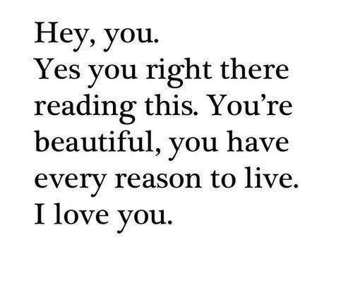 I Love You: Hey, you.  Yes you right there  reading this. You're  beautiful, you have  every reason to live.  I love you.