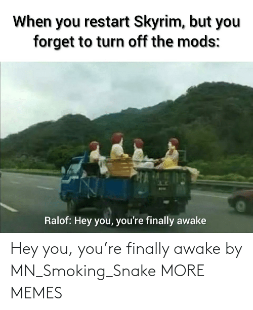 awake: Hey you, you're finally awake by MN_Smoking_Snake MORE MEMES