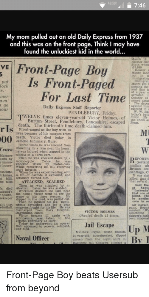 Usersub: HGE 7:46  My mom pulled out an old Daily Express from 1937  and this was on the front page. Think I may have  found the unluckiest kid in the world...  March 12  chester Ban  VE Front-Page Boy  State, when  E3 080  Hoover  Moore land  immigration  Is Front-Paged  Immigrant  put  Moore got i  paasing the  and that h  of a year  For Last Time  arrested in  October 16  armed asaa  The depor  Daily Express Staff Reporter  against him  succeed in  PENDLEBURY, Friday  today's batt  WELVE times eleven-year-old Victor Holmes, of  Burton Street, Pendlebury, Lancashire, escaped Press.  death. The thirteenth time death claimed him  r Is as lives because of his escapes from  death  Victor died today in  Jericho Infirmary, Bury  Three times he was rescued from  Years drowning in a lake near his home;  he was injured when trapped in the  wheels of a farm cart.  Margery  Then he was knocked down by a  EPORTS  0,055 by  motor-cycle  Twice  yesterd  house  knocked down  by  motor-cars.  mutiny ab  While recovering he fell. recelving  British ste  more Sutcliffe  When he was experimenting with  Santiago, C  t Annes  ia tin of carbide it exploded, and  It was stat  Mill. Serlously burned him.  Miss ATTACKED, SCALDED  that several  said the  Then he was attacked by an  Santi  te, died Alsatian. Later, he was scalded  Lackenby  Workmen drained the lake near  usband's  that one o  his home: Victor went to see the  health  killed. The  seene of his three rescues.  sekeeper  by another  erew in se  en he injured his leg, Sept  ght that caemua developed and for a year  Mr Barker  windfall, surgeons fought for his life. He was  pany, Ropne  intented  VICTOR HOLMES  something  Cheated death 12 times  victor became 1ll again with  skipper's earli  the  septicaemia  was taken  been miscons  Jericho Infirmary at Bury  Today he underwent an opera  Jail Escape  tion, appeared to recover, relapsed  Up M  and died  Matthew Payne, South Shields.  24-year-old housebreaker, sllpped  Naval Officer  unseen from the  night shift  Glasgow Front-Page Boy beats Usersub from beyond