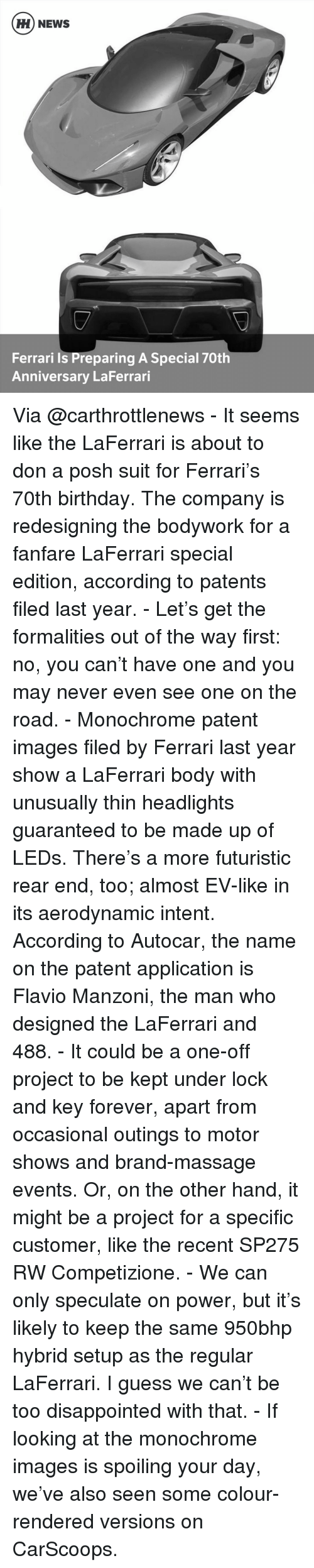 foreverly: HH NEWS  Ferrari is Preparing A Special 70th  Anniversary LaFerrari Via @carthrottlenews - It seems like the LaFerrari is about to don a posh suit for Ferrari's 70th birthday. The company is redesigning the bodywork for a fanfare LaFerrari special edition, according to patents filed last year. - Let's get the formalities out of the way first: no, you can't have one and you may never even see one on the road. - Monochrome patent images filed by Ferrari last year show a LaFerrari body with unusually thin headlights guaranteed to be made up of LEDs. There's a more futuristic rear end, too; almost EV-like in its aerodynamic intent. According to Autocar, the name on the patent application is Flavio Manzoni, the man who designed the LaFerrari and 488. - It could be a one-off project to be kept under lock and key forever, apart from occasional outings to motor shows and brand-massage events. Or, on the other hand, it might be a project for a specific customer, like the recent SP275 RW Competizione. - We can only speculate on power, but it's likely to keep the same 950bhp hybrid setup as the regular LaFerrari. I guess we can't be too disappointed with that. - If looking at the monochrome images is spoiling your day, we've also seen some colour-rendered versions on CarScoops.