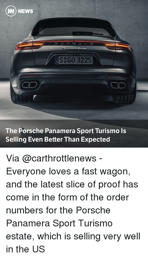 Porsche: HH) NEWS  S GO 3225  The Porsche Panamera Sport Turismo Is  Selling Even Better Than Expected Via @carthrottlenews - Everyone loves a fast wagon, and the latest slice of proof has come in the form of the order numbers for the Porsche Panamera Sport Turismo estate, which is selling very well in the US