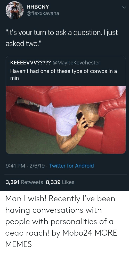 "Android, Dank, and Memes: HHBCNY  @flexxkavana  ""It's your turn to ask a question. I just  asked two.  KEEEEVVV????? @MaybeKevchester  Haven't had one of these type of convos in a  min  9:41 PM. 2/6/19 Twitter for Android  3,391 Retweets 8,339 Likes Man I wish! Recently I've been having conversations with people with personalities of a dead roach! by Mobo24 MORE MEMES"