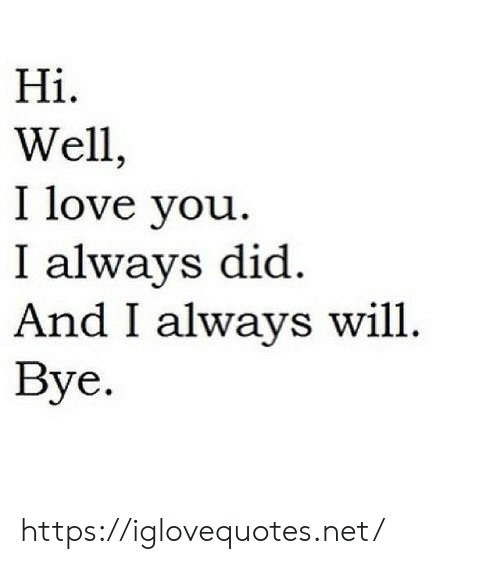 I Love You: Hiі.  Well,  I love you  I always did  And I always will  Вye. https://iglovequotes.net/