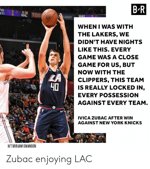 swanson: HI 32 8:10  YI 0 NHL  B R  WHEN I WAS WITH  THE LAKERS, WE  DIDN'T HAVE NIGHTS  LIKE THIS. EVERY  GAME WAS A CLOSE  GAME FOR US, BUT  NOW WITH THE  CLIPPERS, THIS TEAM  IS REALLY LOCKED IN,  EVERY POSSESSION  AGAINST EVERY TEAM  104  40  IVICA ZUBAC AFTER WIN  AGAINST NEW YORK KNICKS  HIT MIRJAM SWANSON Zubac enjoying LAC
