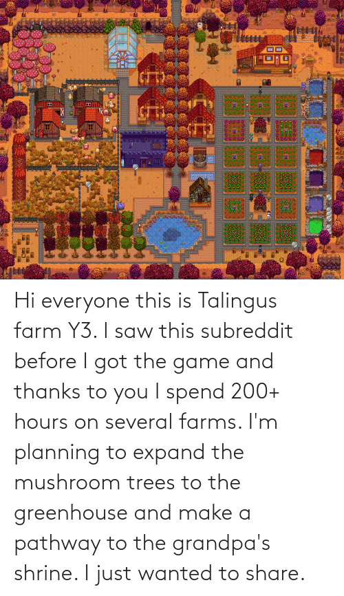 Hi: Hi everyone this is Talingus farm Y3. I saw this subreddit before I got the game and thanks to you I spend 200+ hours on several farms. I'm planning to expand the mushroom trees to the greenhouse and make a pathway to the grandpa's shrine. I just wanted to share.
