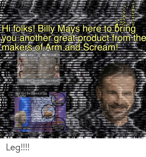 "arm: Hi folks! Billy Mays here to bring  you another great product-from-the  Emakers of Arm.and Scream!  tl  Imp  when  Why cry  SCREAM!!!  you  can  CRAMIT FLUFFY!  Ohino my calbarking  Mommy why you  no cookies me?  TIME TO CONSUME  MOMMY!!  Why doesn't anyone AHHHHH MY SKIN IS  Etouch my face?  TOO SOFT!!!  Don't wait, download and install  TODAY!!!!!!!  New from the makers of Leg...  ITS ARM!  Says hello to  friends""  Gainz mass  Solve pesky  rubber fow  issues  ""intense wanting Leg!!!!"