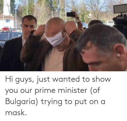 hi-guys: Hi guys, just wanted to show you our prime minister (of Bulgaria) trying to put on a mask.
