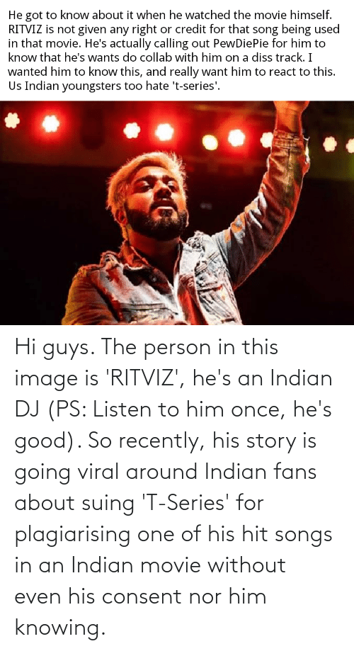 hi-guys: Hi guys. The person in this image is 'RITVIZ', he's an Indian DJ (PS: Listen to him once, he's good). So recently, his story is going viral around Indian fans about suing 'T-Series' for plagiarising one of his hit songs in an Indian movie without even his consent nor him knowing.