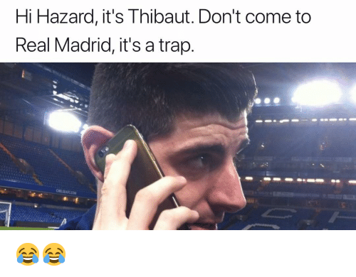 Memes, Real Madrid, and Trap: Hi Hazard, it's Thibaut. Don't come to  Real Madrid, it's a trap. 😂😂