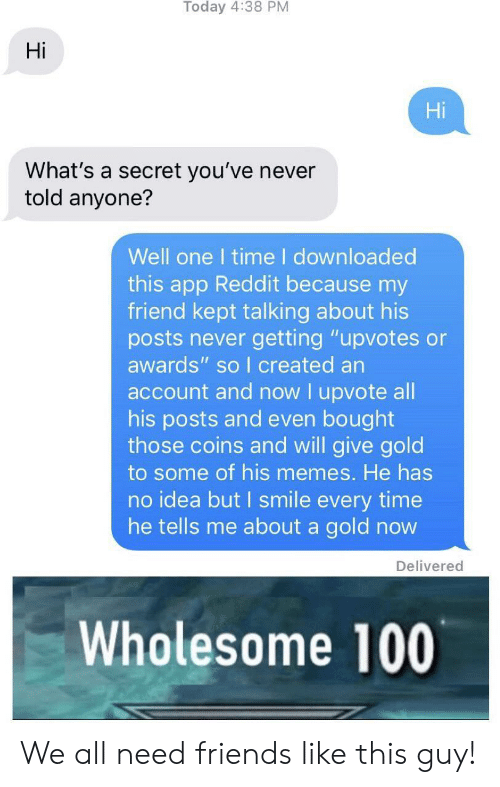 "Friends, Memes, and Reddit: Hi  Hi  What's a secret you've never  told anyone?  Well one I time I downloaded  this app Reddit because my  friend kept talking about his  posts never getting ""upvotes or  awards"" so I created an  account and now I upvote all  his posts and even bought  those coins and will give gold  to some of his memes. He has  no idea but I smile every time  he tells me about a gold novw  Delivered  Wholesome 100 We all need friends like this guy!"
