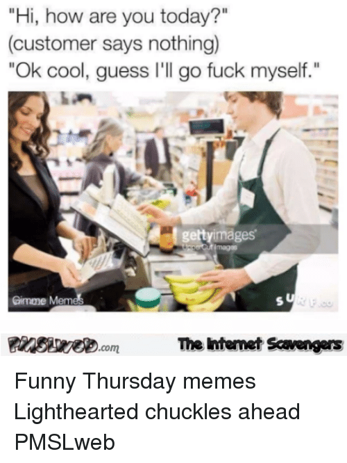 """Lighthearted: """"Hi, how are you today?""""  (customer says nothing)  Ok cool, guess I'll go fuck myself.""""  8.  gettyimages  Gimme Meme  Finsiye.comThe Intemet Scavengers <p>Funny Thursday memes  Lighthearted chuckles ahead  PMSLweb </p>"""