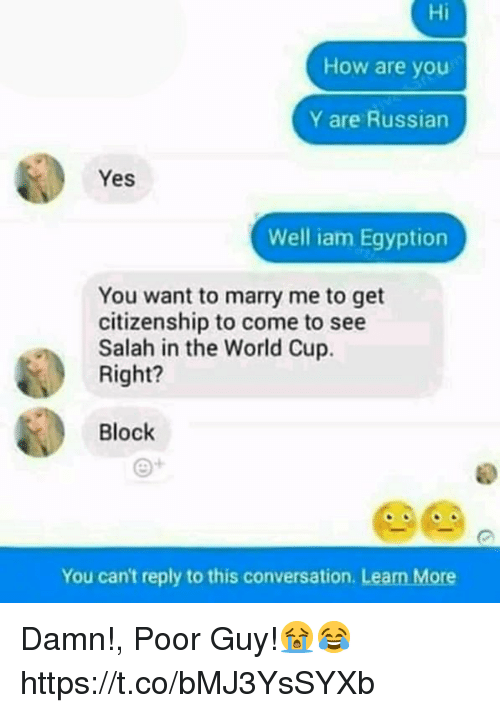Egyption: Hi  How are you  Y are Russian  Yes  Well iam Egyption  You want to marry me to get  citizenship to come to see  Salah in the World Cup.  Right?  Block  e+  You can't reply to this conversation. Learn More Damn!, Poor Guy!😭😂 https://t.co/bMJ3YsSYXb