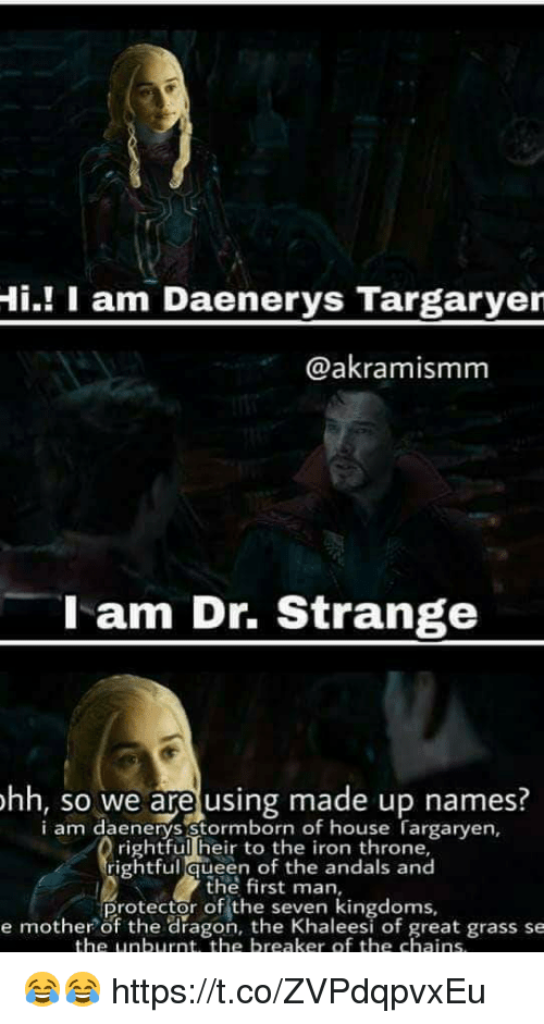 house targaryen: Hi.! I am Daenerys Targaryer  @akramismm  l am Dr. Strange  hh, so we are using made up names.  i am daenerys stormborn of house Targaryen,  rightful heir to the iron throne,  rightful queen of the andals and  the first man,  Protector of the seKen eesi of great grass se  e mother of the dragon, the Khaleesi of great grass se  the unburnt, the breaker of the chains 😂😂 https://t.co/ZVPdqpvxEu