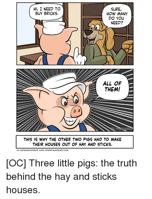 Truth, Comics, and How: HI, I NEED TO  BUY BRICKS.  SURE,  HOW MANY  DO YOu  NEED?  ALL OF  THEM!  THIS IS WHY THE OTHER TWO PIGS HAD TO MAKE  THEIR HOUSES ouUT OF HAY AND STICKS  IS: KADAZUROCOMICS, Www: COMICS KADAZURO.COm [OC] Three little pigs: the truth behind the hay and sticks houses.