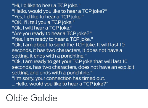 "Ok I Will: ""Hi, I'd like to hear a TCP joke.""  ""Hello, would you like to hear a TCP joke?""  ""Yes, I'd like to hear a TCP joke.""  ""OK, I'll tell you a TCP joke.""  ""Ok, I will hear a TCP joke.""  ""Are you ready to hear a TCP joke?""  ""Yes, I am ready to hear a TCP joke.""  ""Ok, I am about to send the TCP joke. It will last 10  seconds, it has two characters, it does not have a  setting, it ends with a punchline.""  ""Ok, I am ready to get your TCP joke that will last 10  seconds, has two characters, does not have an explicit  setting, and ends with a punchline.""  ""I'm sorry, your connection has timed out.  ...Hello, would you like to hear a TCP joke?"" Oldie Goldie"